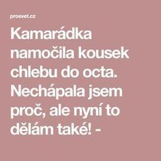 Kamarádka namočila kousek chlebu do octa. Nechápala jsem proč, ale nyní to dělám také! - Nordic Interior, Organic Beauty, Health Fitness, Good Things, Apollo, Ideas, Medicine, Lemon, Anatomy