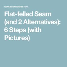 Flat-felled Seam (and 2 Alternatives): 6 Steps (with Pictures)
