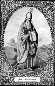 St. Adalbert of Prague - Evangelist, Bishop, Martyr for the faith. Feast day - 4/23. Lord, help me to be ever zealous in my love for my faith and my desire to share it with others.