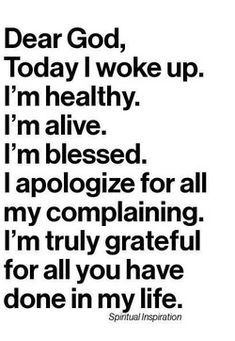 Dear God, today I woke up. I'm healthy, alive, and blessed. I apologize for my complaining. I'm truly grateful ~~I Love the Bible and Jesus Christ, Christian Quotes and verses. Life Quotes Love, Great Quotes, Quotes To Live By, Inspirational Quotes, Motivational, Super Quotes, Life Sayings, Bible Quotes, Me Quotes