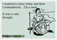 Being a Mom -- that's about right :)