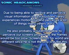Due to being able to receive and perceive visual information so quickly, Sonic rarely experiences motion blur and perceives a lot of things many others don't. He also probably wouldn't be able to perceive our screens properly as the frames would be too slow. Screens from his world are different since he is not the only one like this.