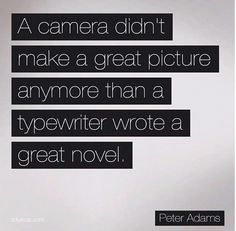 Photography Quotes. A camera doesn't make a great picture . . . www.kellyanthony.com
