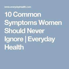 10 Common Symptoms Women Should Never Ignore | Everyday Health