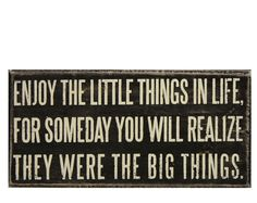 Enjoy the little things in life, for someday you will realize they were the big things.   So true.
