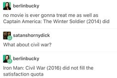 But really though. Don't get me wrong. I enjoyed Civil War - much more than Age of Ultron - but it was called CAPTAIN AMERICA: Civil War. Is it too much to ask that Cap be the main character? << True. As much as I love Tony, he tends to steal the show. << I don't really care what it's called, I just liked the movie