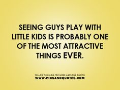 seeing guys play with little kids is probably one of the most attractive things ever   :)