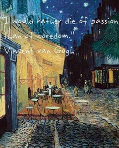 """I would rather die of passion than of boredom."" --Vincent van Gogh"