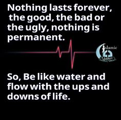 Nothing lasts forever, the good, the bad or the ugly, nothing is permanent. So, Be like water and flow with the ups and downs of life.