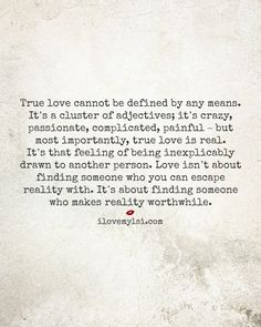 True love cannot be defined by any means. It's a cluster of adjectives; it's crazy, passionate, complicated - but most importantly, true love is real.