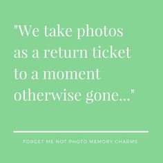 """We take photos as a return ticket to a moment otherwise gone...""  But nowadays technology rob us of true experiences"