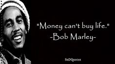 Money can't buy life. Bob Marley Quotes