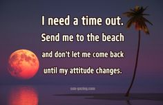 I need a time out. Send me to the beach  and don't let me come back until my attitude changes.
