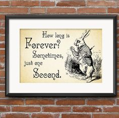 Lewis Carroll Alice in Wonderland Quote How Long Is Forever? Sometimes, just one Second. White Rabbit Quote - 0136