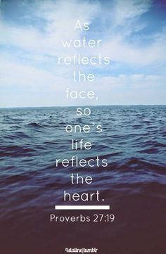As water reflects the face, so one's life reflects the heart - Provers 27:19