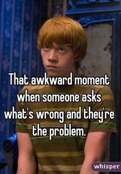 """That awkward moment when someone asks what's wrong and they're the problem."""