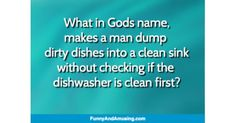 What in Gods name, makes a man dump dirty dishes into a clean sink without checking if the dishwasher is clean first?