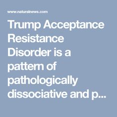 Trump Acceptance Resistance Disorder is a pattern of pathologically dissociative and psychotic behavior, first observed in the late hours of November 8th - NaturalNews.com