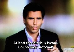 Scott Disick...love him he is hysterical...rather out of touch with reality but so funny