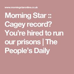 Morning Star :: Cagey record? You're hired to run our prisons | The People's Daily