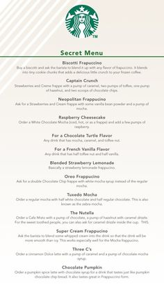 Secret Starbucks menu. Some sound like a little much but some sound really good!