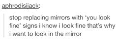 I know I look fine, that's why I want to look in the mirror.