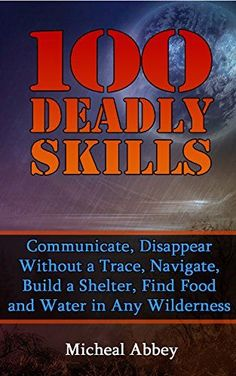 100 Deadly Skills: Communicate, Disappear Without a Trace, Navigate, Build a Shelter, Find Food and Water in Any Wilderness: (Prepper's Guid, Survival ... Medicine, Bug out bag, Bushcraft, Prepping) by [Abbey, Micheal]