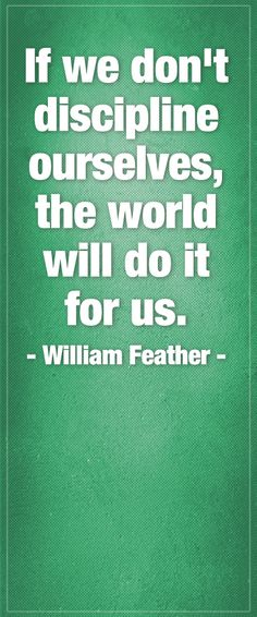 If we don't discipline ourselves, the world will do it for us. - William Feather