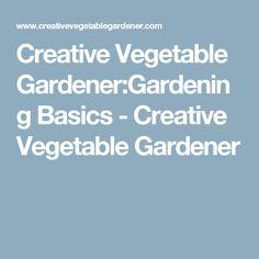 Creative Vegetable Gardener:Gardening Basics - Creative Vegetable Gardener