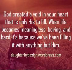 God created a void in your heart that is only His to fill. When life becomes meaningless, boring, and hard it's because we've been filling it with anything but Him.:
