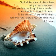 """Don't let the waves of others drown out your own ocean song. Hold your heart as though it was a seashell and listen to it."