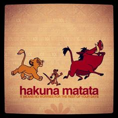 Hukana Matata! It means no worries for the rest your days!!!!!