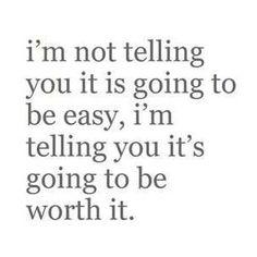 No te estoy diciendo que vaya a ser fácil. Te estoy diciendo que valdrá la pena.