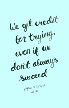 We get credit for trying, even if we don't always succeed. —Elder Jeffrey R. Holland #LDS