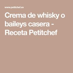 Crema de whisky o baileys casera - Receta Petitchef Sweet, Potatoes, Recipes, Liqueurs, Drinks, Homemade Liquor, Candy