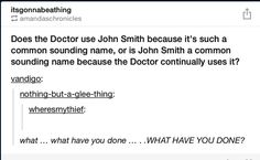 If you watch doctor who the movie, the person who takes him to the hospital writes his name down as John Smith, since he didn't know it yet. Unless he's John Smith in the classic series too then I don't know
