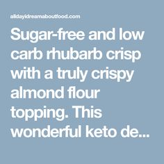 Sugar-free and low carb rhubarb crisp with a truly crispy almond flour topping.This wonderful keto dessert isdelicious paired with low carb ice cream or whipped cream. In case I haven't made it abundantly clear, I am a rhubarb fanatic. I love that tart, bright red stalk, particularly in sweet recipes like pies and crisps. We had bunches of it in our garden when we lived on the farm and my mother made a to-die-for rhubarb crisp that was one of my childhood favourites. It's been my dream to…