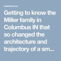 Getting to know the Miller family in Columbus IN that so changed the architecture and trajectory of a small midwestern town.   Martin Luther King called Miller the most socially responsible businessman in the country.Anti-bigotry was hardwired in his DNA and suffused in his religiosity.