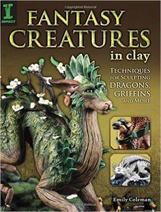 Fantasy Creatures in Clay: Techniques for Sculpting Dragons, Griffins and More: Emily Coleman: 9781440336720: Amazon.com: Books