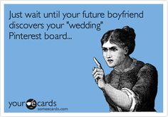 Just wait until your future boyfriend discovers your 'wedding' Pinterest board...