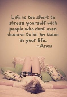 Life is too short to stress yourself out with people who don't even to be an issue in your life.