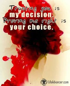 Trusting you is my decision, proving me wrong is your choice. ~ Unknown - #lifeadvancer http://www.lifeadvancer.com