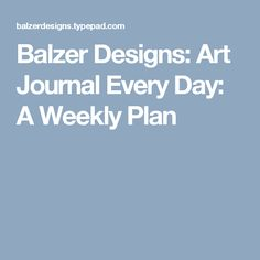 Balzer Designs: Art Journal Every Day: A Weekly Plan
