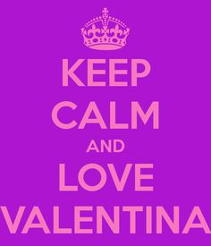 KEEP CALM AND LOVE VALENTINA