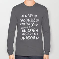 Always be yourself. Unless you can be a unicorn, then always be a unicorn. Long Sleeve T-shirt by WEAREYAWN | Society6