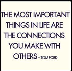 """The most important things in life are the connections you make with others.""  ~ Tom Ford"