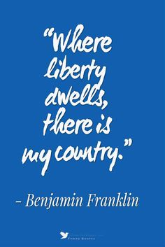 """Where liberty dwells, there is my country."" - Benjamin Franklin"