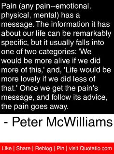 Pain (any pain--emotional, physical, mental) has a message. The information it has about our life can be remarkably specific, but it usually falls into one of two categories: 'We would be more alive if we did more of this,' and, 'Life would be more lovely if we did less of that.' Once we get the pain's message, and follow its advice, the pain goes away.   - Peter McWilliams #quotes #quotations