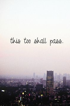 This too shall pass, a saying that my mother has always told me growing up just like her dad did to her. It is important to live by because whenever you are dealing with something difficult in life you have to remember that it will pass and eventually something good will come along.