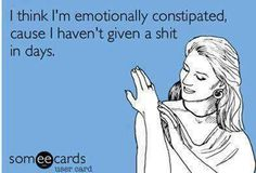 I think I'm emotionally constipated cause I haven't given a Shit in Days! C: Ecard humor funny laugh Just In Case, Just For You, Funny Quotes, Funny Memes, Sarcastic Quotes, Funny Logic, Someecards Funny, Funniest Jokes, Smart Quotes
